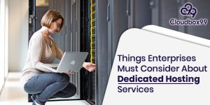 Things Enterprises Must Consider About Dedicated Hosting Services