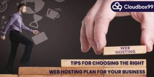 Tips for Choosing the Right Web Hosting Plan for Your Business